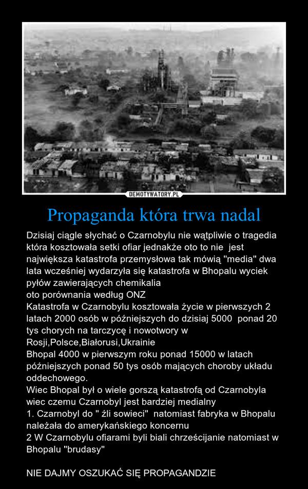 Propaganda która trwa nadal – Dzisiaj ciągle słychać o Czarnobylu nie wątpliwie o tragedia która kosztowała setki ofiar jednakże oto to nie  jest największa katastrofa przemysłowa tak mówią ''media'' dwa lata wcześniej wydarzyła się katastrofa w Bhopalu wyciek pyłów zawierających chemikaliaoto porównania według ONZKatastrofa w Czarnobylu kosztowała życie w pierwszych 2 latach 2000 osób w późniejszych do dzisiaj 5000  ponad 20 tys chorych na tarczycę i nowotwory w Rosji,Polsce,Białorusi,UkrainieBhopal 4000 w pierwszym roku ponad 15000 w latach późniejszych ponad 50 tys osób mających choroby układu oddechowego.Wiec Bhopal był o wiele gorszą katastrofą od Czarnobyla wiec czemu Czarnobyl jest bardziej medialny1. Czarnobyl do '' źli sowieci''  natomiast fabryka w Bhopalu należała do amerykańskiego koncernu2 W Czarnobylu ofiarami byli biali chrześcijanie natomiast w Bhopalu ''brudasy''NIE DAJMY OSZUKAĆ SIĘ PROPAGANDZIE