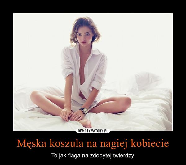 Męska koszula na nagiej kobiecie – To jak flaga na zdobytej twierdzy