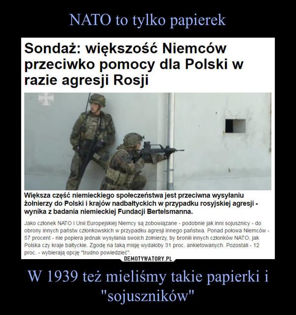 """W 1939 też mieliśmy takie papierki i """"sojuszników"""" –  Sondaż: większość Niemców przeciwko pomocy dla Polski w razie agresji RosjiWiększa część niemieckiego społeczeństwa jest przeciwna wysyłaniu żołnierzy do Polski i krajów nadbałtyckich w przypadku rosyjskiej agresji -wynika z badania niemieckiej Fundacji Bertelsmanna.Jako członek NATO i Unii Europejskiej Niemcy są zobowiązane - podobnie jak inni sojusznicy - doobrony innych państw członkowskich w przypadku agresji innego państwa. Ponad połowa Niemców -57 procent - nie popiera jednak wysyłania swoich żołnierzy, by bronili innych członków NATO. jakPolska czy kraje bałtyckie Zgodę na taką misję wydałoby 31 proc ankietowanych Pozostali • 12proc - wybierają opcję """"trudno powiedzieć"""""""