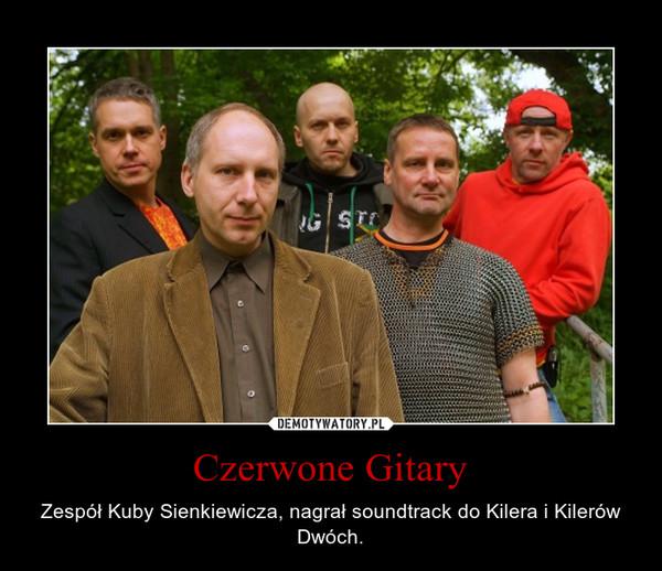 Czerwone Gitary – Zespół Kuby Sienkiewicza, nagrał soundtrack do Kilera i Kilerów Dwóch.