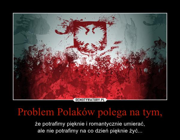 Problem Polaków polega na tym, – że potrafimy pięknie i romantycznie umierać,ale nie potrafimy na co dzień pięknie żyć...