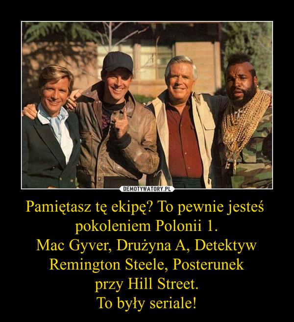 Pamiętasz tę ekipę? To pewnie jesteś  pokoleniem Polonii 1. Mac Gyver, Drużyna A, Detektyw Remington Steele, Posterunek przy Hill Street. To były seriale!