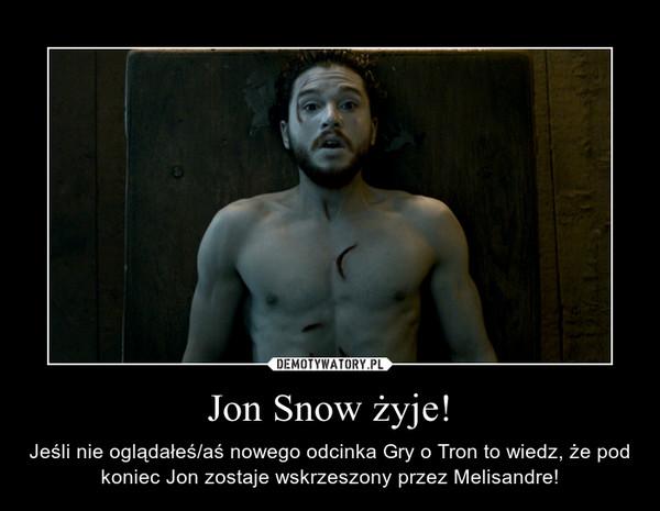 Jon Snow żyje! – Jeśli nie oglądałeś/aś nowego odcinka Gry o Tron to wiedz, że pod koniec Jon zostaje wskrzeszony przez Melisandre!