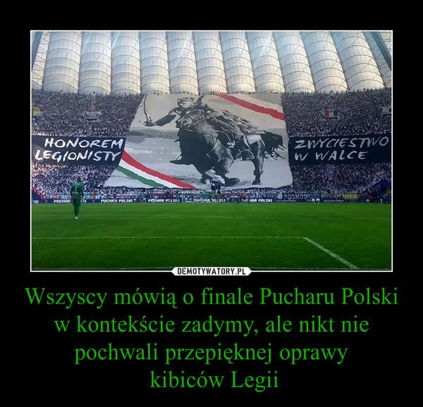 Wszyscy mówią o finale Pucharu Polski w kontekście zadymy, ale nikt nie pochwali przepięknej oprawy kibiców Legii –