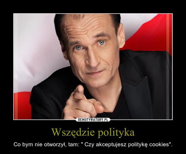 """Wszędzie polityka – Co bym nie otworzył, tam: """" Czy akceptujesz politykę cookies""""."""