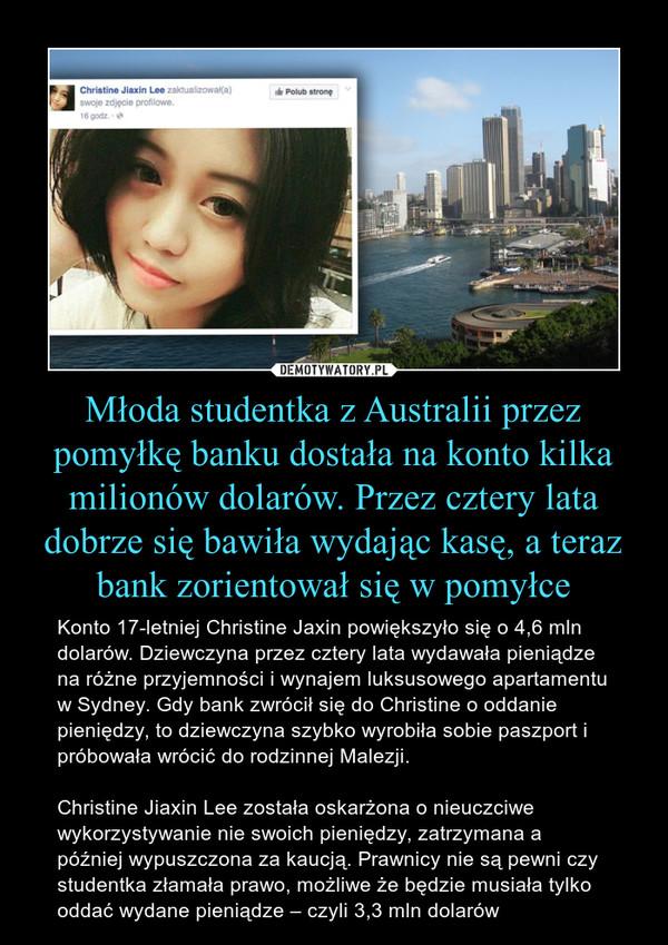 Młoda studentka z Australii przez pomyłkę banku dostała na konto kilka milionów dolarów. Przez cztery lata dobrze się bawiła wydając kasę, a teraz bank zorientował się w pomyłce – Konto 17-letniej Christine Jaxin powiększyło się o 4,6 mln dolarów. Dziewczyna przez cztery lata wydawała pieniądze na różne przyjemności i wynajem luksusowego apartamentu w Sydney. Gdy bank zwrócił się do Christine o oddanie pieniędzy, to dziewczyna szybko wyrobiła sobie paszport i próbowała wrócić do rodzinnej Malezji. Christine Jiaxin Lee została oskarżona o nieuczciwe wykorzystywanie nie swoich pieniędzy, zatrzymana a później wypuszczona za kaucją. Prawnicy nie są pewni czy studentka złamała prawo, możliwe że będzie musiała tylko oddać wydane pieniądze – czyli 3,3 mln dolarów