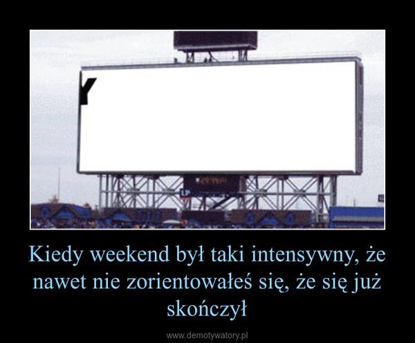 Kiedy weekend był taki intensywny, że nawet nie zorientowałeś się, że się już skończył –