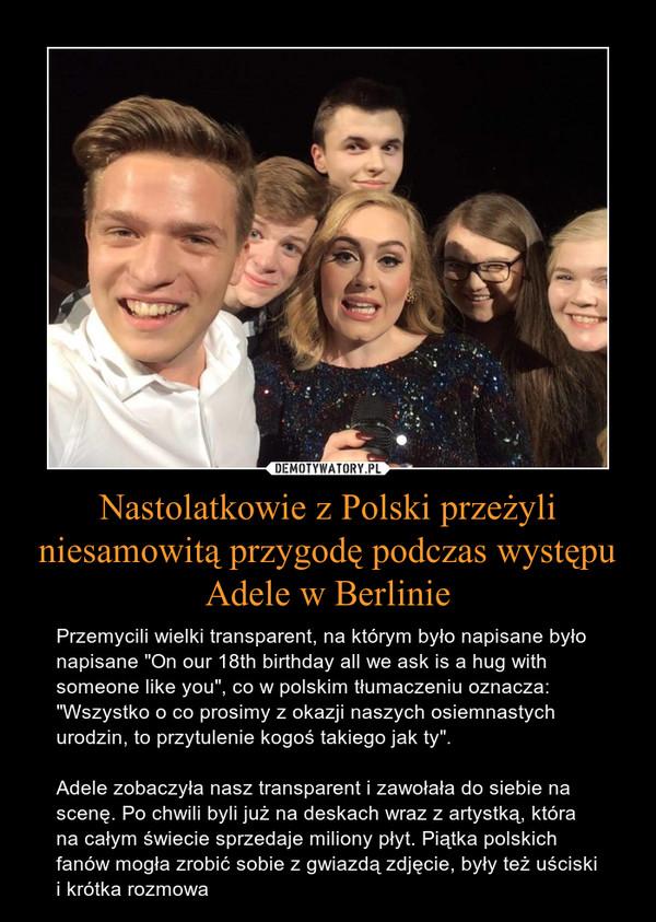"""Nastolatkowie z Polski przeżyli niesamowitą przygodę podczas występu Adele w Berlinie – Przemycili wielki transparent, na którym było napisane było napisane """"On our 18th birthday all we ask is a hug with someone like you"""", co w polskim tłumaczeniu oznacza: """"Wszystko o co prosimy z okazji naszych osiemnastych urodzin, to przytulenie kogoś takiego jak ty"""".Adele zobaczyła nasz transparent i zawołała do siebie na scenę. Po chwili byli już na deskach wraz z artystką, która na całym świecie sprzedaje miliony płyt. Piątka polskich fanów mogła zrobić sobie z gwiazdą zdjęcie, były też uściski i krótka rozmowa"""