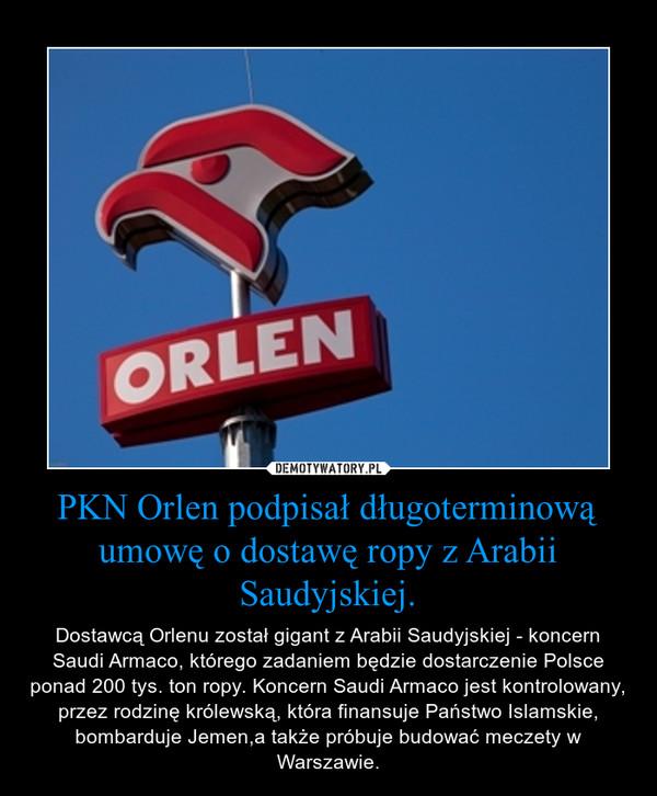 PKN Orlen podpisał długoterminową umowę o dostawę ropy z Arabii Saudyjskiej. – Dostawcą Orlenu został gigant z Arabii Saudyjskiej - koncern Saudi Armaco, którego zadaniem będzie dostarczenie Polsce ponad 200 tys. ton ropy. Koncern Saudi Armaco jest kontrolowany, przez rodzinę królewską, która finansuje Państwo Islamskie, bombarduje Jemen,a także próbuje budować meczety w Warszawie.