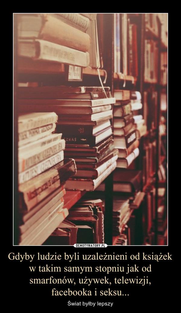 Gdyby ludzie byli uzależnieni od książek w takim samym stopniu jak od smarfonów, używek, telewizji, facebooka i seksu... – Świat byłby lepszy
