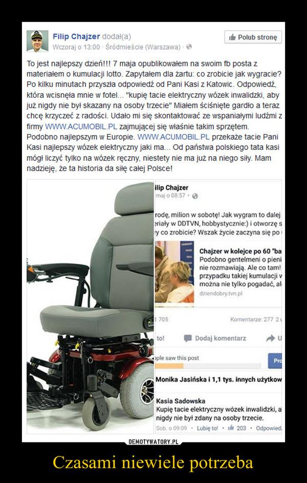 """Czasami niewiele potrzeba –  To jest najlepszy dzień!!! 7 maja opublikowałem na swoim fb posta z materiałem o kumulacji lotto. Zapytałem dla żartu: co zrobicie jak wygracie? Po kilku minutach przyszła odpowiedź od Pani Kasi z Katowic. Odpowiedź, która wcisnęła mnie w fotel... """"kupię tacie elektryczny wózek inwalidzki, aby już nigdy nie był skazany na osoby trzecie"""" Miałem ściśnięte gardło a teraz chcę krzyczeć z radości. Udało mi się skontaktować ze wspaniałymi ludźmi z firmy WWW.ACUMOBIL.PL zajmującej się właśnie takim sprzętem. Podobno najlepszym w Europie. WWW.ACUMOBIL.PL przekaże tacie Pani Kasi najlepszy wózek elektryczny jaki ma... Od państwa polskiego tata kasi mógł liczyć tylko na wózek ręczny, niestety nie ma już na niego siły. Mam nadzieję, że ta historia da siłę całej Polsce!"""