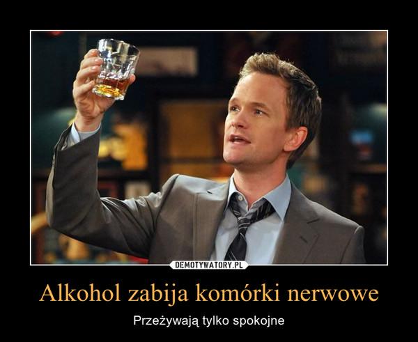 Alkohol zabija komórki nerwowe – Przeżywają tylko spokojne