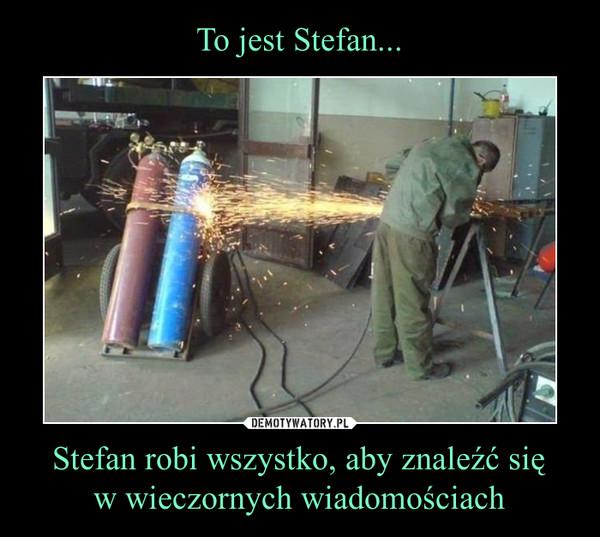 Stefan robi wszystko, aby znaleźć sięw wieczornych wiadomościach –