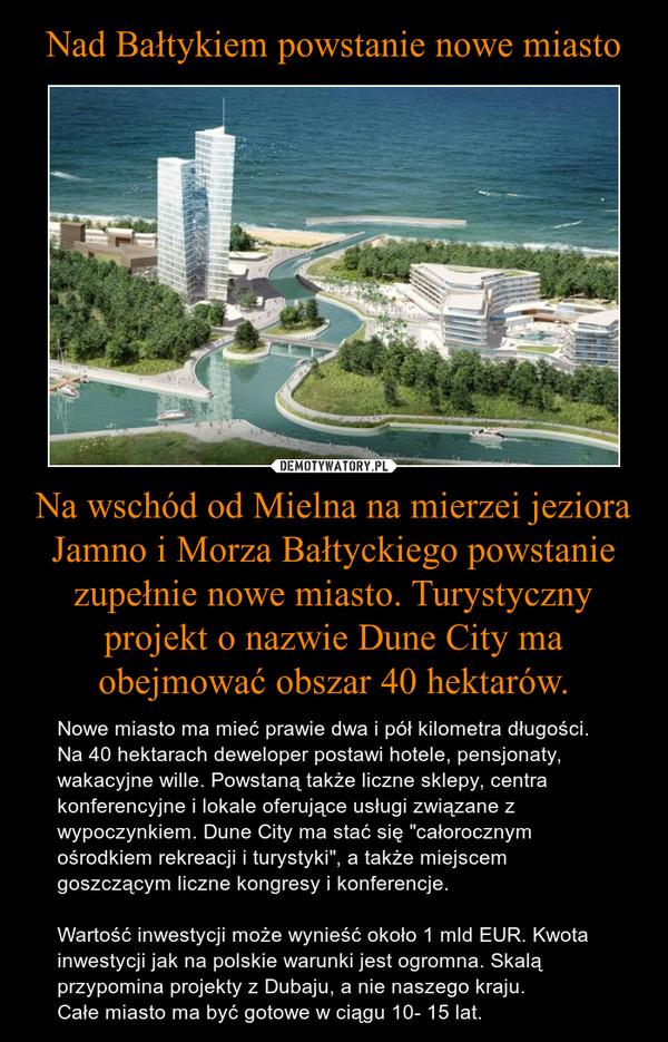 """Na wschód od Mielna na mierzei jeziora Jamno i Morza Bałtyckiego powstanie zupełnie nowe miasto. Turystyczny projekt o nazwie Dune City ma obejmować obszar 40 hektarów. – Nowe miasto ma mieć prawie dwa i pół kilometra długości. Na 40 hektarach deweloper postawi hotele, pensjonaty, wakacyjne wille. Powstaną także liczne sklepy, centra konferencyjne i lokale oferujące usługi związane z wypoczynkiem. Dune City ma stać się """"całorocznym ośrodkiem rekreacji i turystyki"""", a także miejscem goszczącym liczne kongresy i konferencje.Wartość inwestycji może wynieść około 1 mld EUR. Kwota inwestycji jak na polskie warunki jest ogromna. Skalą przypomina projekty z Dubaju, a nie naszego kraju. Całe miasto ma być gotowe w ciągu 10- 15 lat."""