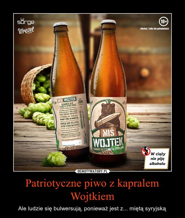 Patriotyczne piwo z kapralem Wojtkiem – Ale ludzie się bulwersują, ponieważ jest z... miętą syryjską
