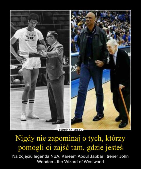 Nigdy nie zapominaj o tych, którzy pomogli ci zajść tam, gdzie jesteś – Na zdjęciu legenda NBA, Kareem Abdul Jabbar i trener John Wooden - the Wizard of Westwood