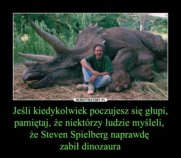 Jeśli kiedykolwiek poczujesz się głupi, pamiętaj, że niektórzy ludzie myśleli, że Steven Spielberg naprawdę zabił dinozaura –