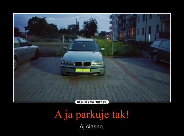 A ja parkuje tak! – Aj ciasno.