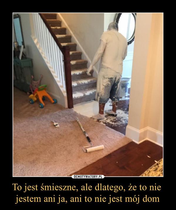 To jest śmieszne, ale dlatego, że to nie jestem ani ja, ani to nie jest mój dom –