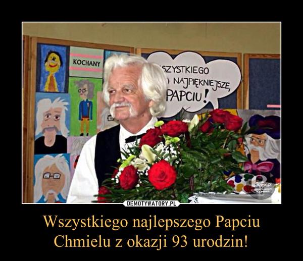 Wszystkiego najlepszego Papciu Chmielu z okazji 93 urodzin! –