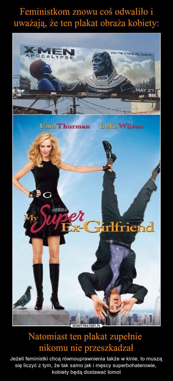 Natomiast ten plakat zupełnie nikomu nie przeszkadzał – Jeżeli feministki chcą równouprawnienia także w kinie, to muszą się liczyć z tym, że tak samo jak i męscy superbohaterowie, kobiety będą dostawać łomot