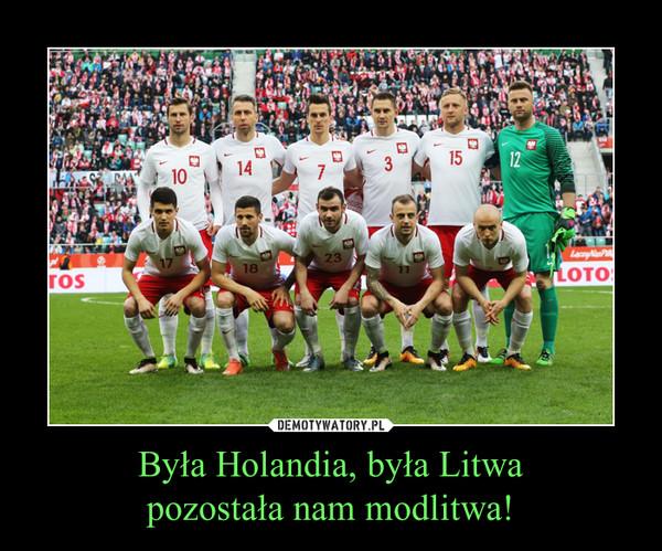 Była Holandia, była Litwapozostała nam modlitwa! –