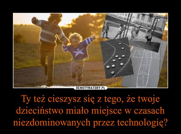 Ty też cieszysz się z tego, że twoje dzieciństwo miało miejsce w czasach niezdominowanych przez technologię? –