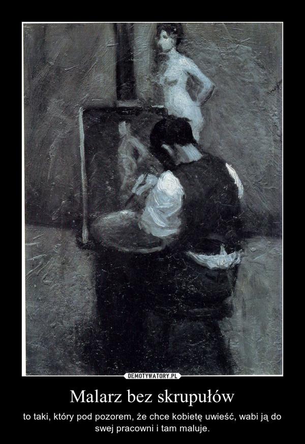 Malarz bez skrupułów – to taki, który pod pozorem, że chce kobietę uwieść, wabi ją do swej pracowni i tam maluje.
