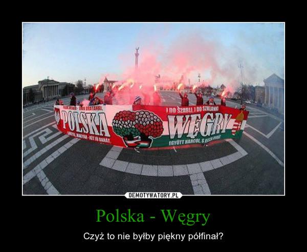 Polska - Węgry – Czyż to nie byłby piękny półfinał?