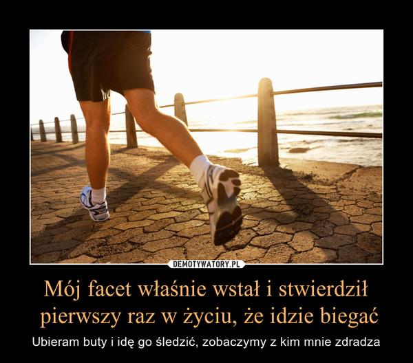 Mój facet właśnie wstał i stwierdził pierwszy raz w życiu, że idzie biegać – Ubieram buty i idę go śledzić, zobaczymy z kim mnie zdradza
