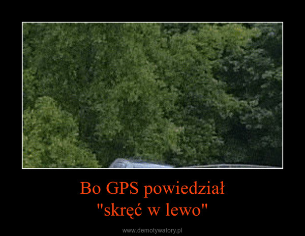"""Bo GPS powiedział""""skręć w lewo"""" –"""