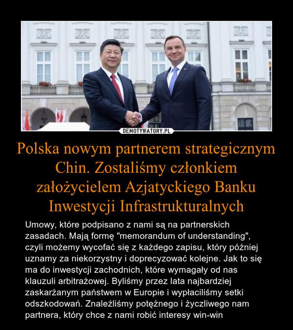 """Polska nowym partnerem strategicznym Chin. Zostaliśmy członkiem założycielem Azjatyckiego Banku Inwestycji Infrastrukturalnych – Umowy, które podpisano z nami są na partnerskich zasadach. Mają formę """"memorandum of understanding"""", czyli możemy wycofać się z każdego zapisu, który później uznamy za niekorzystny i doprecyzować kolejne. Jak to się ma do inwestycji zachodnich, które wymagały od nas klauzuli arbitrażowej. Byliśmy przez lata najbardziej zaskarżanym państwem w Europie i wypłaciliśmy setki odszkodowań. Znaleźliśmy potężnego i życzliwego nam partnera, który chce z nami robić interesy win-win"""