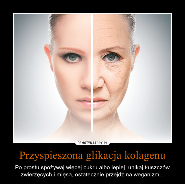 Przyspieszona glikacja kolagenu – Po prostu spożywaj więcej cukru albo lepiej  unikaj tłuszczów zwierzęcych i mięsa, ostatecznie przejdź na weganizm...