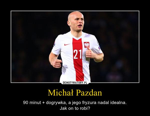 Michał Pazdan – 90 minut + dogrywka, a jego fryzura nadal idealna.Jak on to robi?