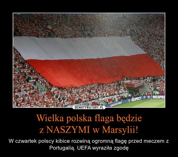 Wielka polska flaga będziez NASZYMI w Marsylii! – W czwartek polscy kibice rozwiną ogromną flagę przed meczem z Portugalią. UEFA wyraziła zgodę