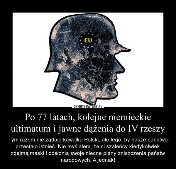 Po 77 latach, kolejne niemieckie ultimatum i jawne dążenia do IV rzeszy – Tym razem nie żądają kawałka Polski, ale tego, by nasze państwo przestało istnieć. Nie myślałem, że ci szaleńcy kiedykolwiek zdejmą maski i odsłonią swoje niecne plany zniszczenia państw narodowych. A jednak!