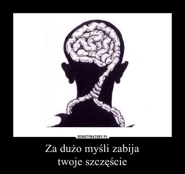 Za dużo myśli zabijatwoje szczęście –