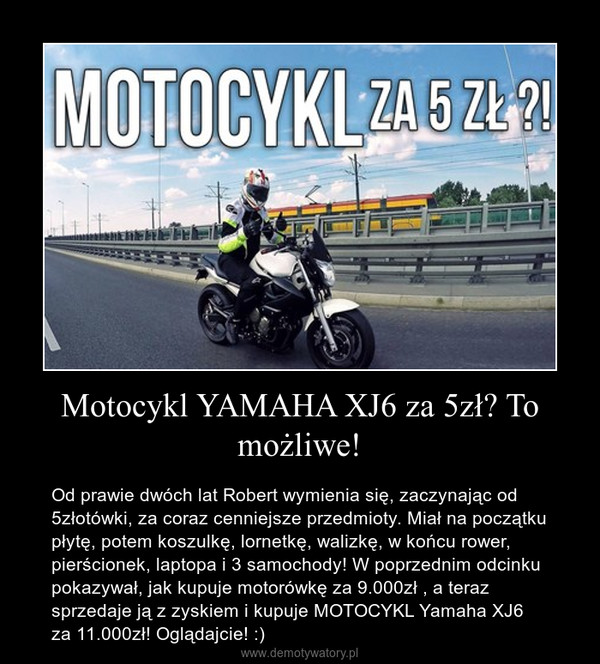 Motocykl YAMAHA XJ6 za 5zł? To możliwe! – Od prawie dwóch lat Robert wymienia się, zaczynając od 5złotówki, za coraz cenniejsze przedmioty. Miał na początku płytę, potem koszulkę, lornetkę, walizkę, w końcu rower, pierścionek, laptopa i 3 samochody! W poprzednim odcinku pokazywał, jak kupuje motorówkę za 9.000zł , a teraz sprzedaje ją z zyskiem i kupuje MOTOCYKL Yamaha XJ6 za 11.000zł! Oglądajcie! :)