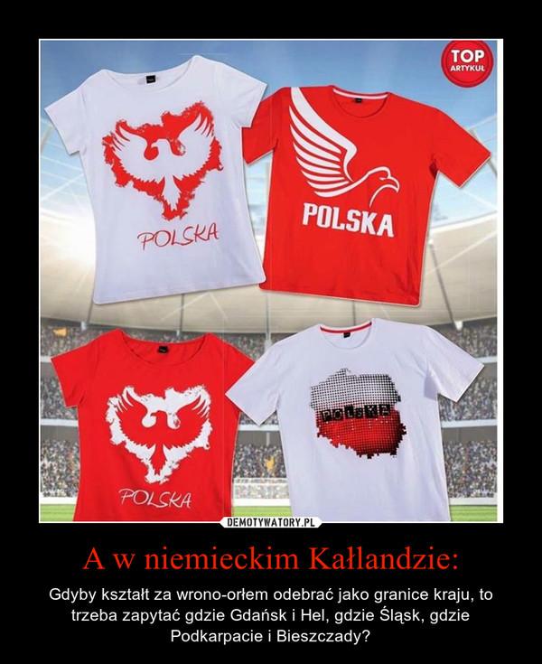 A w niemieckim Kałlandzie: – Gdyby kształt za wrono-orłem odebrać jako granice kraju, to trzeba zapytać gdzie Gdańsk i Hel, gdzie Śląsk, gdzie Podkarpacie i Bieszczady?