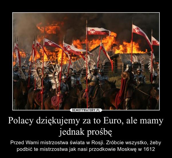 Polacy dziękujemy za to Euro, ale mamy jednak prośbę – Przed Wami mistrzostwa świata w Rosji. Zróbcie wszystko, żeby podbić te mistrzostwa jak nasi przodkowie Moskwę w 1612