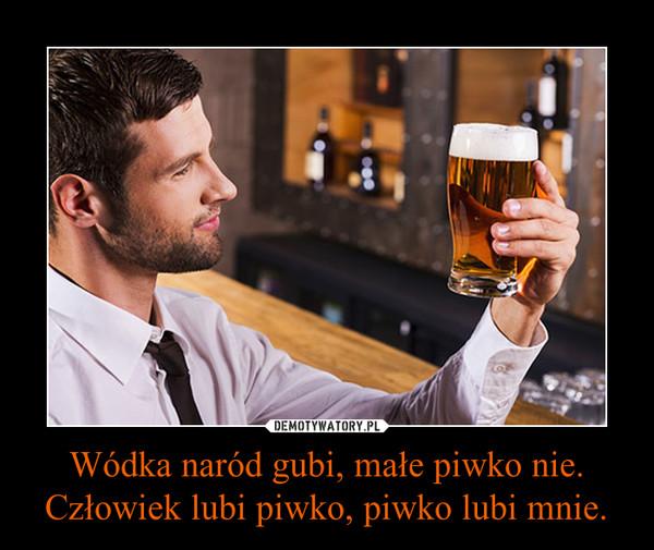 Wódka naród gubi, małe piwko nie.Człowiek lubi piwko, piwko lubi mnie. –