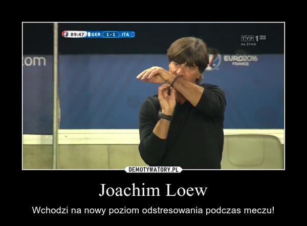 Joachim Loew – Wchodzi na nowy poziom odstresowania podczas meczu!