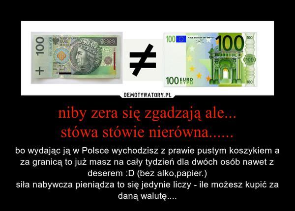 niby zera się zgadzają ale...stówa stówie nierówna...... – bo wydając ją w Polsce wychodzisz z prawie pustym koszykiem a za granicą to już masz na cały tydzień dla dwóch osób nawet z deserem :D (bez alko,papier.)siła nabywcza pieniądza to się jedynie liczy - ile możesz kupić za daną walutę....