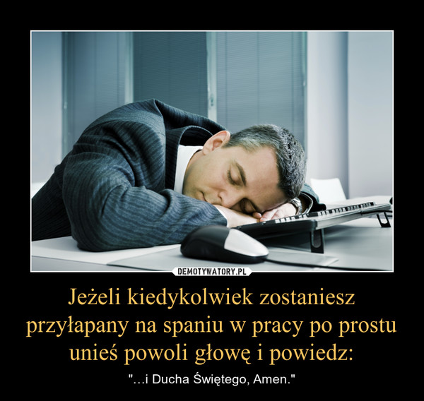 """Jeżeli kiedykolwiek zostaniesz przyłapany na spaniu w pracy po prostu unieś powoli głowę i powiedz: – """"…i Ducha Świętego, Amen."""""""