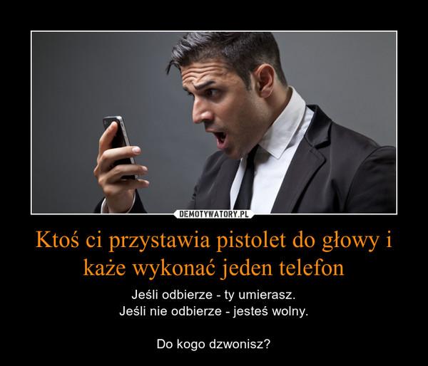 Ktoś ci przystawia pistolet do głowy i każe wykonać jeden telefon – Jeśli odbierze - ty umierasz.Jeśli nie odbierze - jesteś wolny.Do kogo dzwonisz?
