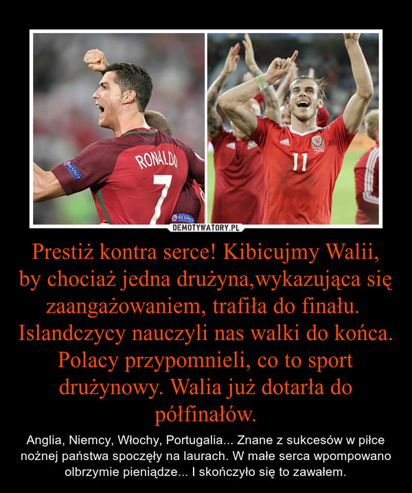 Prestiż kontra serce! Kibicujmy Walii, by chociaż jedna drużyna,wykazująca się zaangażowaniem, trafiła do finału. Islandczycy nauczyli nas walki do końca. Polacy przypomnieli, co to sport drużynowy. Walia już dotarła do półfinałów. – Anglia, Niemcy, Włochy, Portugalia... Znane z sukcesów w piłce nożnej państwa spoczęły na laurach. W małe serca wpompowano olbrzymie pieniądze... I skończyło się to zawałem.