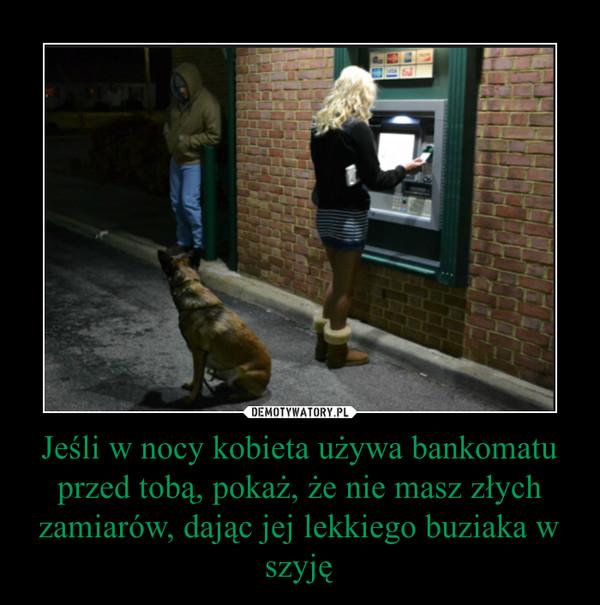 Jeśli w nocy kobieta używa bankomatu przed tobą, pokaż, że nie masz złych zamiarów, dając jej lekkiego buziaka w szyję –