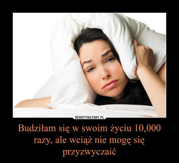 Budziłam się w swoim życiu 10,000 razy, ale wciąż nie mogę się przyzwyczaić –