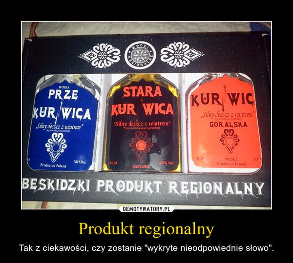"""Produkt regionalny – Tak z ciekawości, czy zostanie """"wykryte nieodpowiednie słowo""""."""