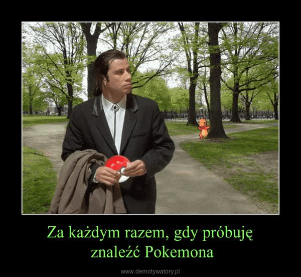 Za każdym razem, gdy próbuję znaleźć Pokemona –